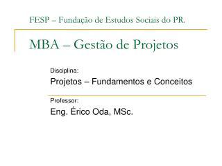 FESP – Fundação de Estudos Sociais do PR. MBA – Gestão de Projetos