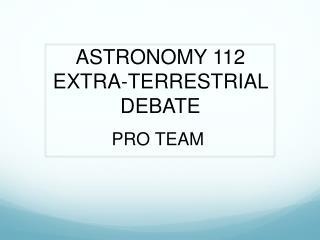 ASTRONOMY 112 EXTRA-TERRESTRIAL DEBATE