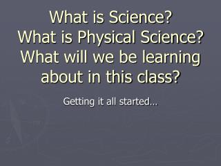 What is Science? What is Physical Science? What will we be learning about in this class?
