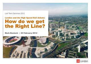 Lent Term Seminars 2012 London and the High Speed Rail debate: How do we get