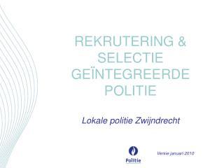 REKRUTERING & SELECTIE GEÏNTEGREERDE POLITIE Lokale politie Zwijndrecht Versie januari 2010