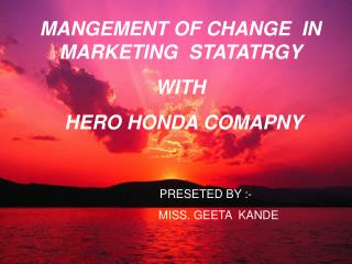 MANGEMENT OF CHANGE  IN MARKETING  STATATRGY   WITH          HERO HONDA COMAPNY