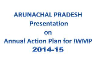 ARUNACHAL PRADESH  Presentation  on  Annual Action  Plan for IWMP 2014-15