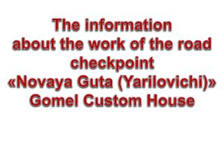 The information about the work of the road checkpoint « Novaya  Guta ( Yarilovichi )»