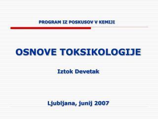 PROGRAM IZ POSKUSOV V KEMIJI OSNOVE TOKSIKOLOGIJE Iztok Devetak Ljubljana, junij 2007