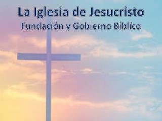 La Iglesia de Jesucristo Fundación y Gobierno Bíblico