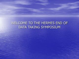WELCOME TO THE HERMES END OF DATA TAKING SYMPOSIUM