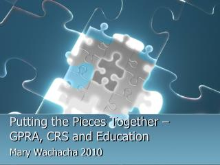 Putting the Pieces Together –GPRA, CRS and Education