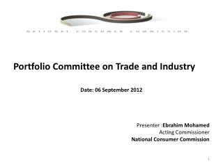 Portfolio Committee on Trade and Industry  Date: 06 September 2012  Presenter : Ebrahim  Mohamed