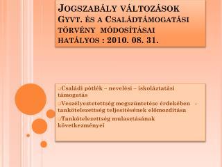 Jogszabály változások Gyvt. és a Családtámogatási törvény  módosításai  hatályos : 2010. 08. 31.