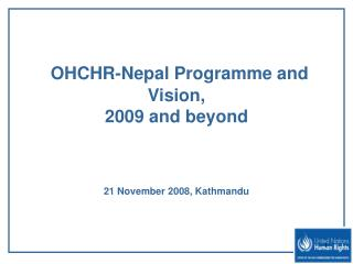 OHCHR-Nepal Programme and Vision,  2009 and beyond 21 November 2008, Kathmandu