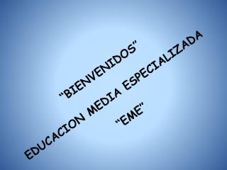 """""""BIENVENIDOS"""" EDUCACION MEDIA ESPECIALIZADA  """"EME"""""""