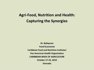 Agri-Food, Nutrition and Health: Capturing the Synergies Dr. Ballayram Food Economist