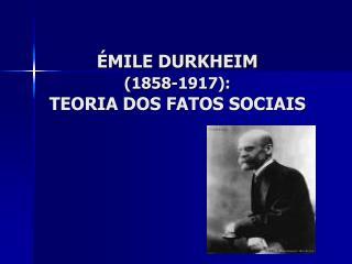ÉMILE DURKHEIM  (1858-1917): TEORIA DOS FATOS SOCIAIS
