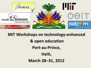 MIT Workshops on technology- enhanced & open education Port‐au-Prince, Haiti, March 28–31, 2012