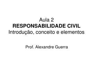 Aula 2 RESPONSABILIDADE CIVIL Introdu��o, conceito e elementos