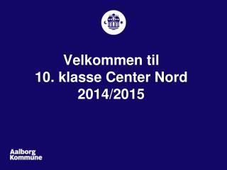 Velkommen til 10. klasse Center Nord 2014/2015
