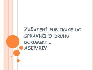 Zařazení publikace do  správného  druhu dokumentu ASEP/RIV