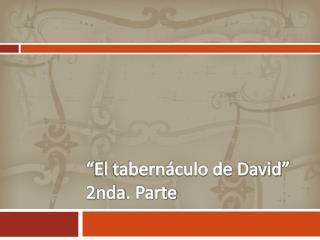 """""""El tabernáculo de David""""   2nda . Parte"""