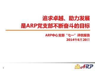 """追求卓越、助力发展 是 ARP 党支部不断奋斗的目标 ARP 中心支部""""七一""""评优报告 2014 年 6 月 20 日"""