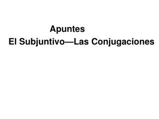 Apuntes El Subjuntivo�Las Conjugaciones