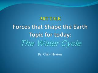 ART TALK Forces that Shape the Earth Topic for today:  The Water Cycle
