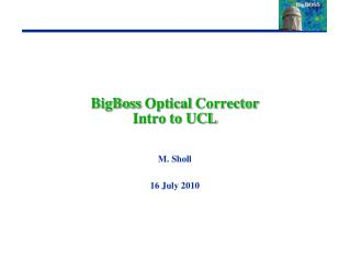 BigBoss  Optical  Corrector Intro to UCL