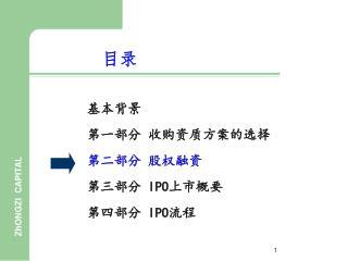 基本背景 第一部分 收购资质方案的选择 第二部分 股权融资 第三部分  IPO 上市概要 第四部分  IPO 流程