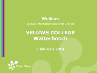 Welkom op deze informatiebijeenkomst van het VELUWS COLLEGE Walterbosch 3 februari 2014