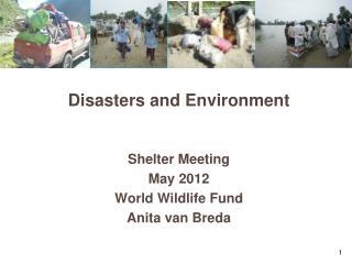 Disasters and Environment  Shelter Meeting May 2012 World Wildlife Fund  Anita van Breda