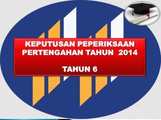 KEPUTUSAN PEPERIKSAAN PERTENGAHAN TAHUN  2014 TAHUN 6