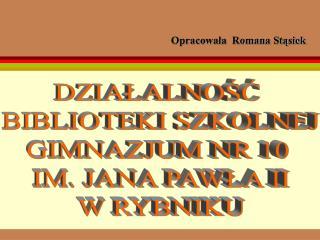 DZIAŁALNOŚĆ  BIBLIOTEKI SZKOLNEJ GIMNAZJUM NR 10  IM. JANA PAWŁA II W RYBNIKU