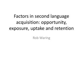 Factors in second language acquisition: opportunity, exposure, uptake and retention