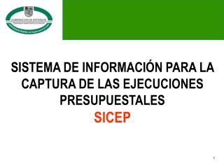 SISTEMA DE INFORMACIÓN PARA LA CAPTURA DE LAS EJECUCIONES PRESUPUESTALES SICEP
