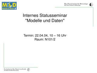"""Internes Statusseminar """"Modelle und Daten"""" Termin: 22.04.04, 10 – 16 Uhr Raum: N101/2"""
