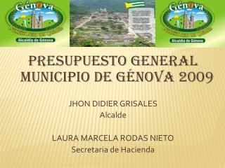 PRESUPUESTO GENERAL MUNICIPIO DE GÉNOVA 2009 JHON DIDIER GRISALES Alcalde