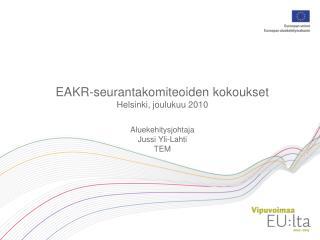 EAKR-seurantakomiteoiden kokoukset Helsinki, joulukuu 2010 Aluekehitysjohtaja Jussi Yli-Lahti TEM
