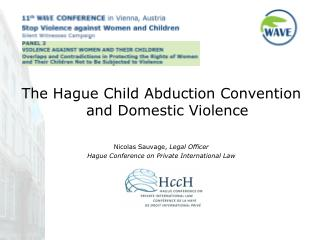 The Hague Child Abduction Convention and Domestic Violence Nicolas Sauvage,  Legal Officer