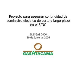 Proyecto para asegurar continuidad de suministro el ctrico de corto y largo plazo en el SING   ELECGAS 2006  20 de Junio