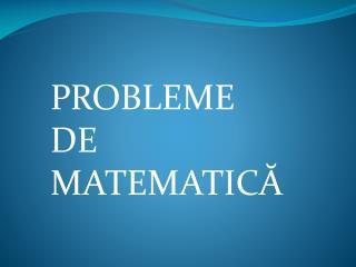 PROBLEME   DE  MATEMATIC Ă