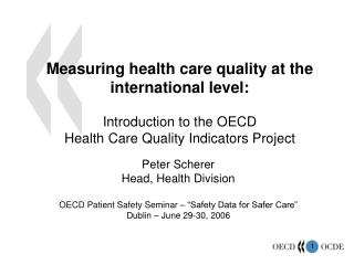 Peter Scherer Head, Health Division OECD Patient Safety Seminar � �Safety Data for Safer Care�