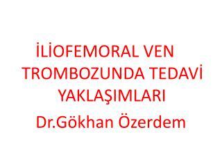İLİOFEMORAL VEN TROMBOZUNDA TEDAVİ  YAKLAŞIMLARI Dr.Gökhan Özerdem