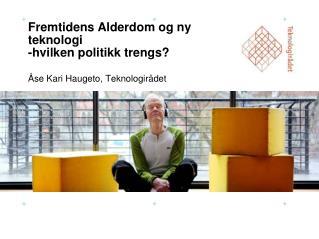 Fremtidens Alderdom og ny teknologi -hvilken politikk trengs? Åse Kari Haugeto, Teknologirådet