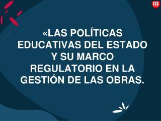 �LAS POL�TICAS EDUCATIVAS DEL ESTADO  Y SU MARCO REGULATORIO EN LA GESTI�N DE LAS OBRAS.