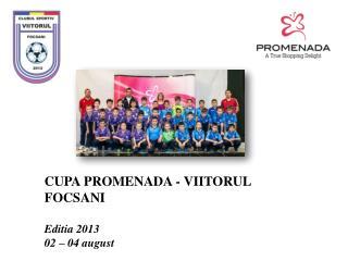 CUPA  PROMENADA - VIITORUL  FOCSANI Editia  2013 02 – 04 august
