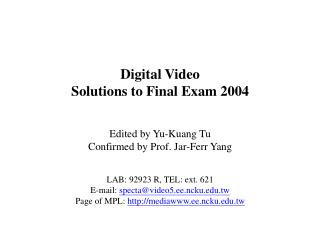 Digital Video Solutions to Final Exam 2004 Edited by Yu-Kuang Tu Confirmed by Prof. Jar-Ferr Yang