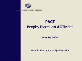 PACT P eople , P laces  en ACT ivities May 20, 2008  Pieter le Roux, Anca Hartjes-Gosselink