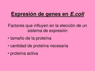 Expresión de genes en  E.coli Factores que influyen en la elección de un sistema de expresión