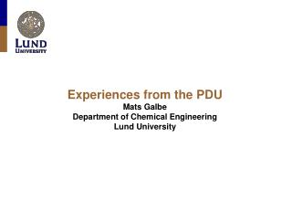 Experiences from the PDU Mats Galbe Department of Chemical Engineering Lund University