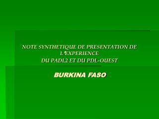NOTE SYNTHETIQUE DE PRESENTATION DE  L ' EXPERIENCE DU PADL2 ET DU PDL-OUEST BURKINA FASO